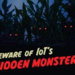 Beware of IoT's hidden monsters